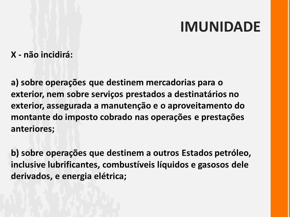 IMUNIDADE X - não incidirá: a) sobre operações que destinem mercadorias para o exterior, nem sobre serviços prestados a destinatários no exterior, ass