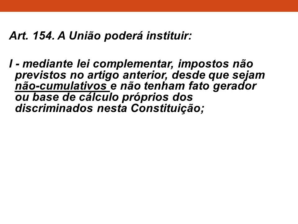 Art. 154. A União poderá instituir: I - mediante lei complementar, impostos não previstos no artigo anterior, desde que sejam não-cumulativos e não te