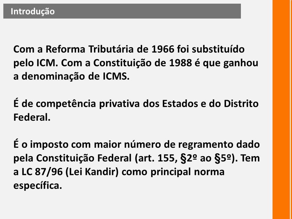 Com a Reforma Tributária de 1966 foi substituído pelo ICM. Com a Constituição de 1988 é que ganhou a denominação de ICMS. É de competência privativa d