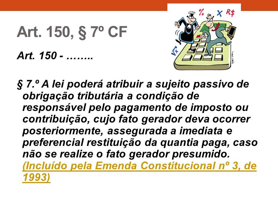 Art. 150, § 7º CF Art. 150 - …….. § 7.º A lei poderá atribuir a sujeito passivo de obrigação tributária a condição de responsável pelo pagamento de im