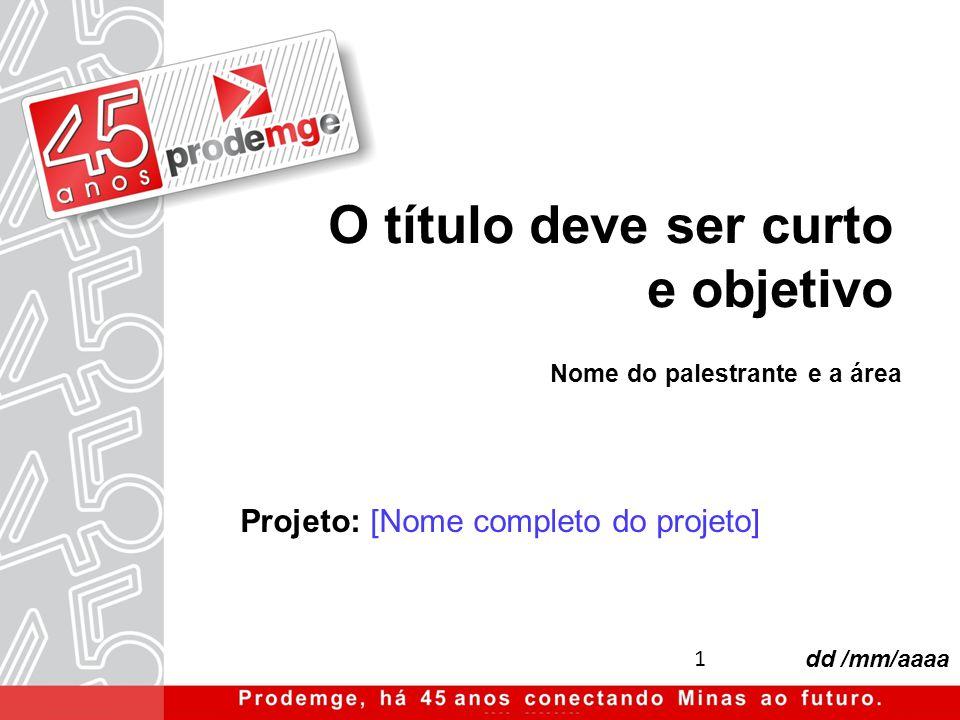 1 dd /mm/aaaa Projeto: [Nome completo do projeto] O título deve ser curto e objetivo Nome do palestrante e a área