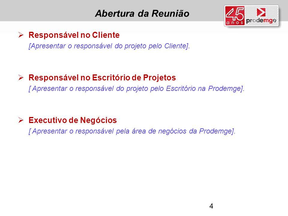 Abertura da Reunião  Responsável no Cliente [Apresentar o responsável do projeto pelo Cliente].  Responsável no Escritório de Projetos [ Apresentar