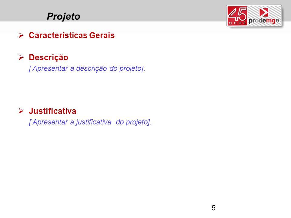 Projeto  Características Gerais  Descrição [ Apresentar a descrição do projeto].  Justificativa [ Apresentar a justificativa do projeto]. 5