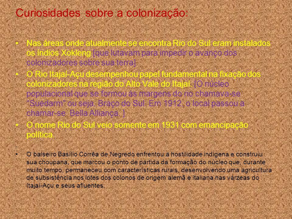 Curiosidades sobre a colonização: Nas áreas onde atualmente se encontra Rio do Sul eram instalados os índios Xokleng [que lutavam para impedir o avanç