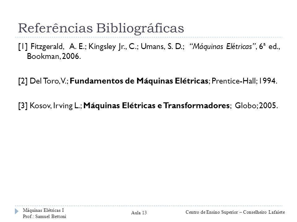 "Referências Bibliográficas [1] Fitzgerald, A. E.; Kingsley Jr., C.; Umans, S. D.; ""Máquinas Elétricas"", 6ª ed., Bookman, 2006. [2] Del Toro, V.; Funda"