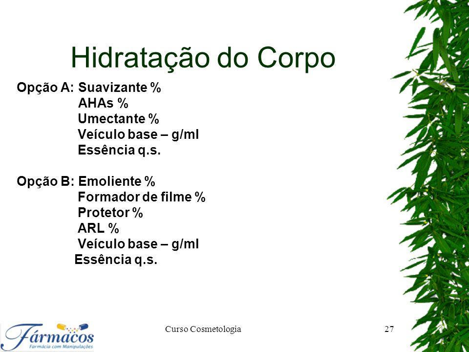 Hidratação do Corpo Opção A: Suavizante % AHAs % Umectante % Veículo base – g/ml Essência q.s. Opção B: Emoliente % Formador de filme % Protetor % ARL