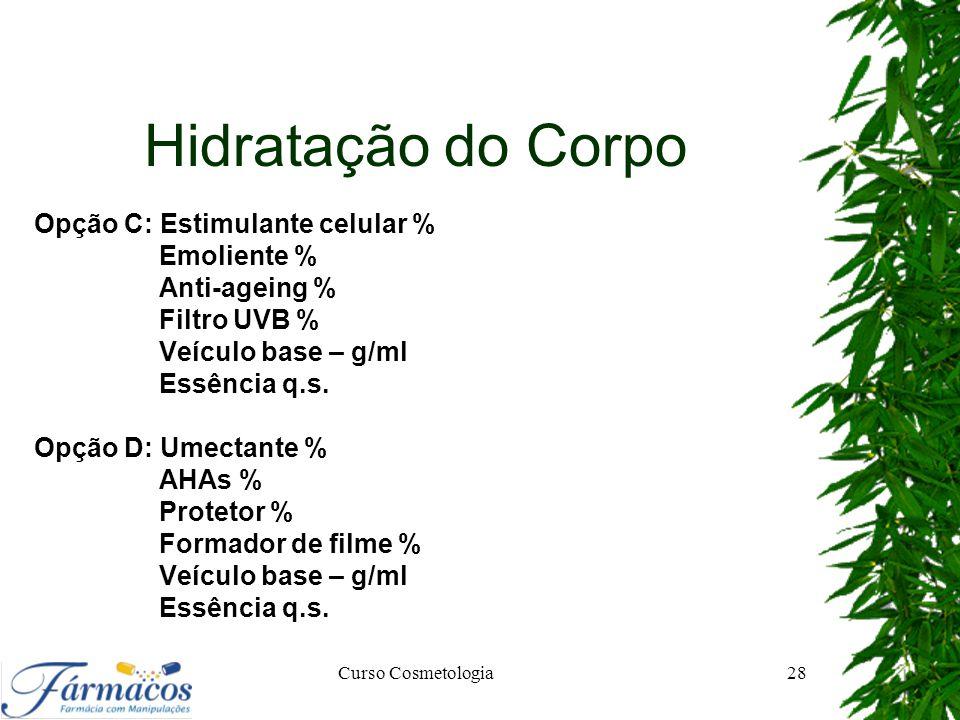 Hidratação do Corpo Opção C: Estimulante celular % Emoliente % Anti-ageing % Filtro UVB % Veículo base – g/ml Essência q.s. Opção D: Umectante % AHAs