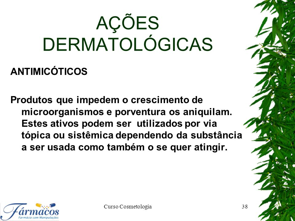 AÇÕES DERMATOLÓGICAS ANTIMICÓTICOS Produtos que impedem o crescimento de microorganismos e porventura os aniquilam. Estes ativos podem ser utilizados