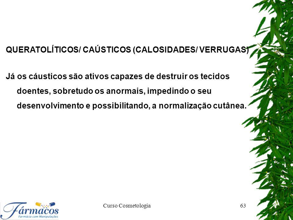 Curso Cosmetologia63 QUERATOLÍTICOS/ CAÚSTICOS (CALOSIDADES/ VERRUGAS) Já os cáusticos são ativos capazes de destruir os tecidos doentes, sobretudo os