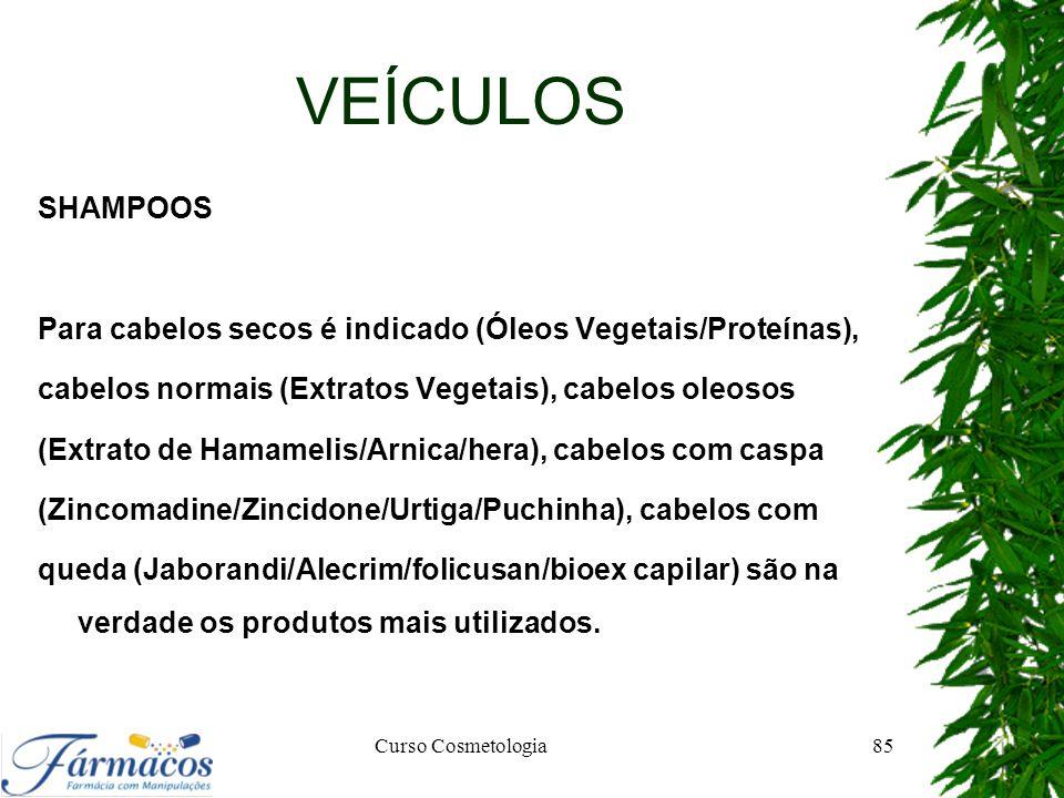 VEÍCULOS SHAMPOOS Para cabelos secos é indicado (Óleos Vegetais/Proteínas), cabelos normais (Extratos Vegetais), cabelos oleosos (Extrato de Hamamelis