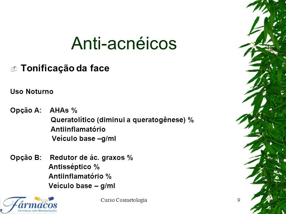 Anti-acnéicos  Tonificação da face Uso Noturno Opção A: AHAs % Queratolítico (diminui a queratogênese) % Antiinflamatório Veículo base –g/ml Opção B: