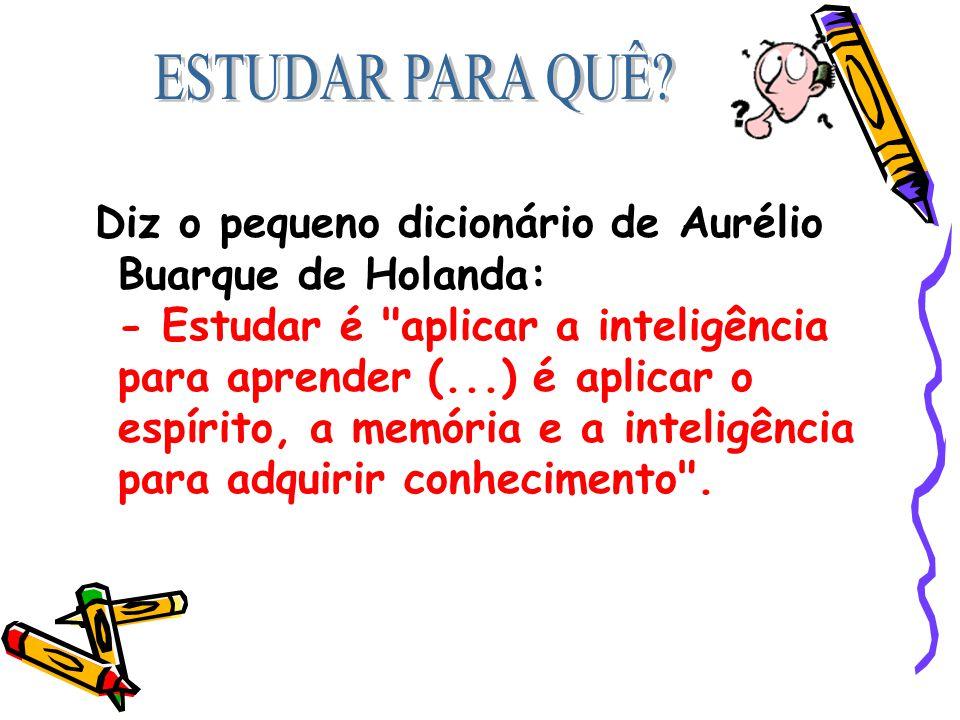 Diz o pequeno dicionário de Aurélio Buarque de Holanda: - Estudar é aplicar a inteligência para aprender (...) é aplicar o espírito, a memória e a inteligência para adquirir conhecimento .
