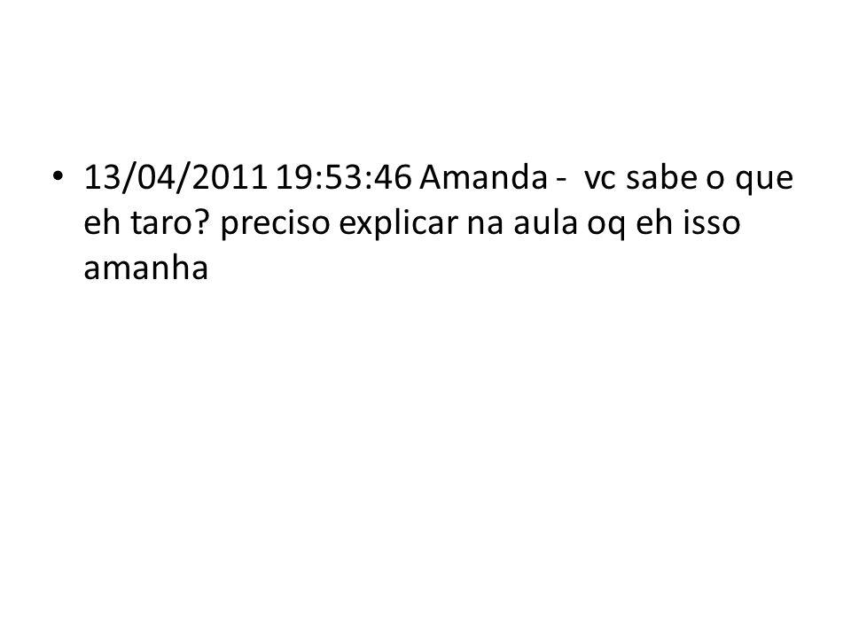 13/04/2011 19:53:46 Amanda - vc sabe o que eh taro preciso explicar na aula oq eh isso amanha
