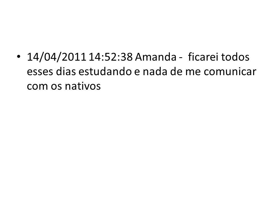 14/04/2011 14:52:38 Amanda - ficarei todos esses dias estudando e nada de me comunicar com os nativos