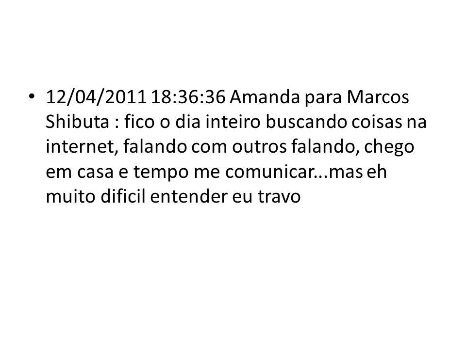 12/04/2011 18:36:36 Amanda para Marcos Shibuta : fico o dia inteiro buscando coisas na internet, falando com outros falando, chego em casa e tempo me comunicar...mas eh muito dificil entender eu travo