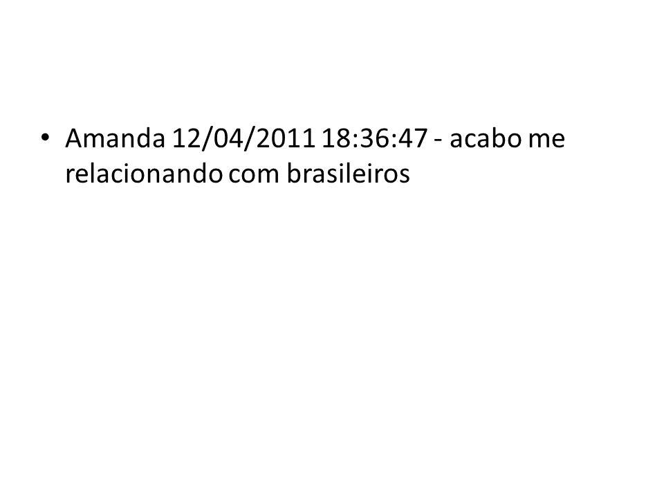 Amanda 12/04/2011 18:36:47 - acabo me relacionando com brasileiros