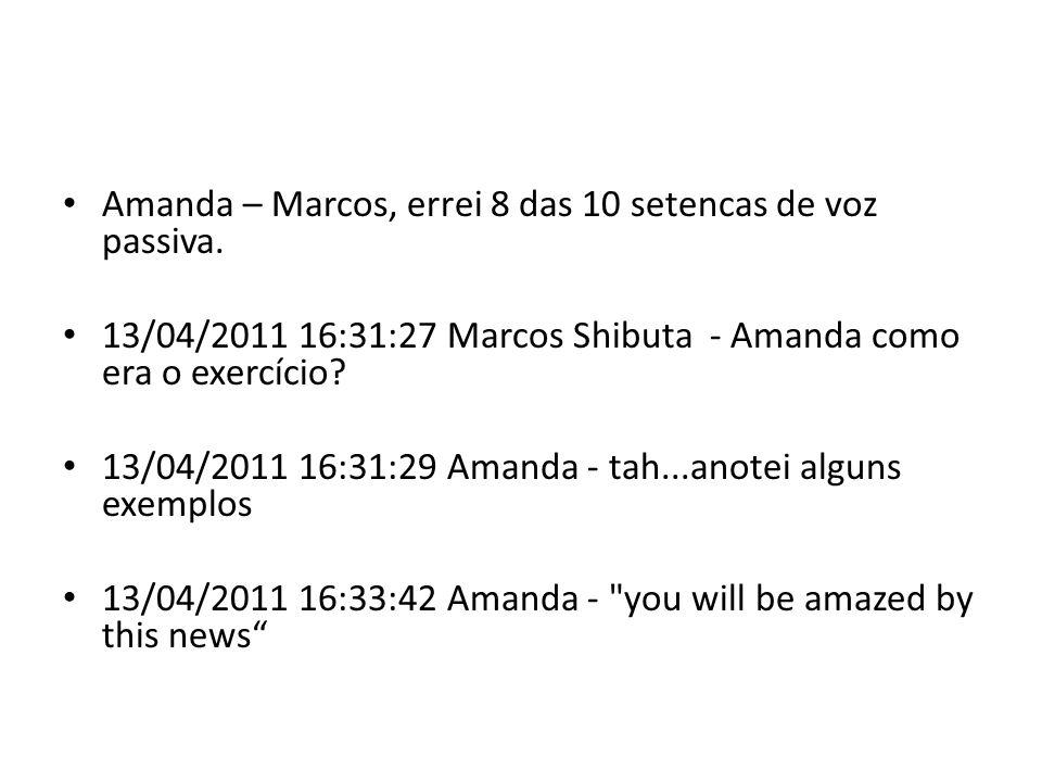 13/04/2011 16:34:19 Amanda - nao sabia como colocar isso para a voz passiva 13/04/2011 16:36:15 Marcos – Amanda, You will be amazed by this news ...