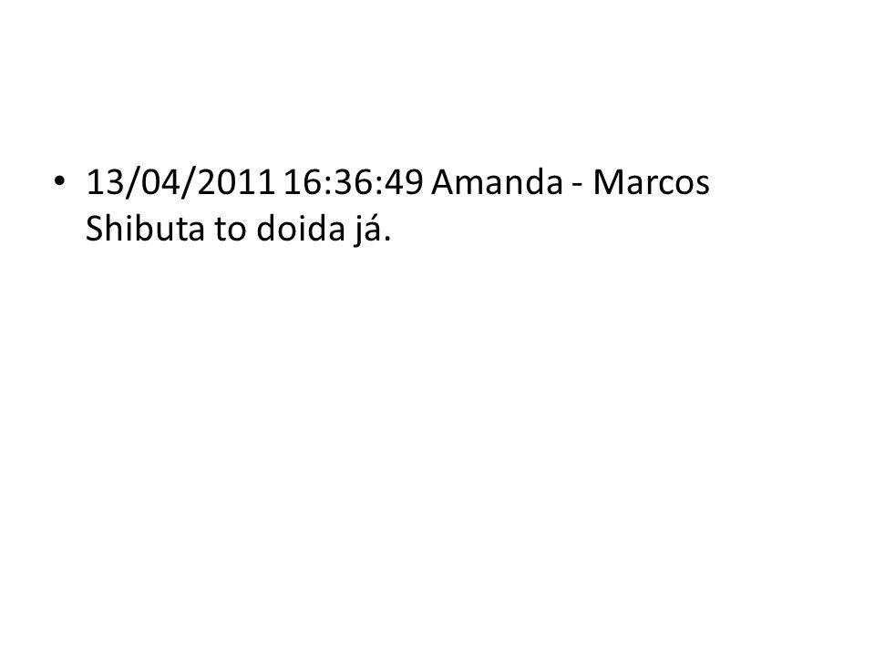 13/04/2011 16:36:49 Amanda - Marcos Shibuta to doida já.