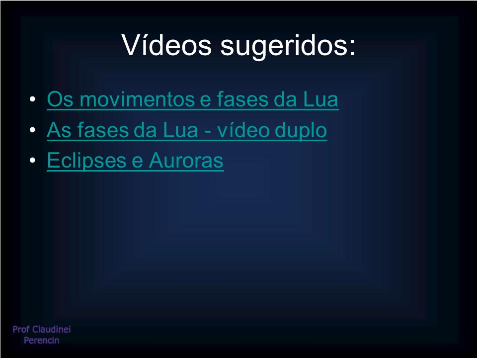 Vídeos sugeridos: Os movimentos e fases da Lua As fases da Lua - vídeo duplo Eclipses e Auroras