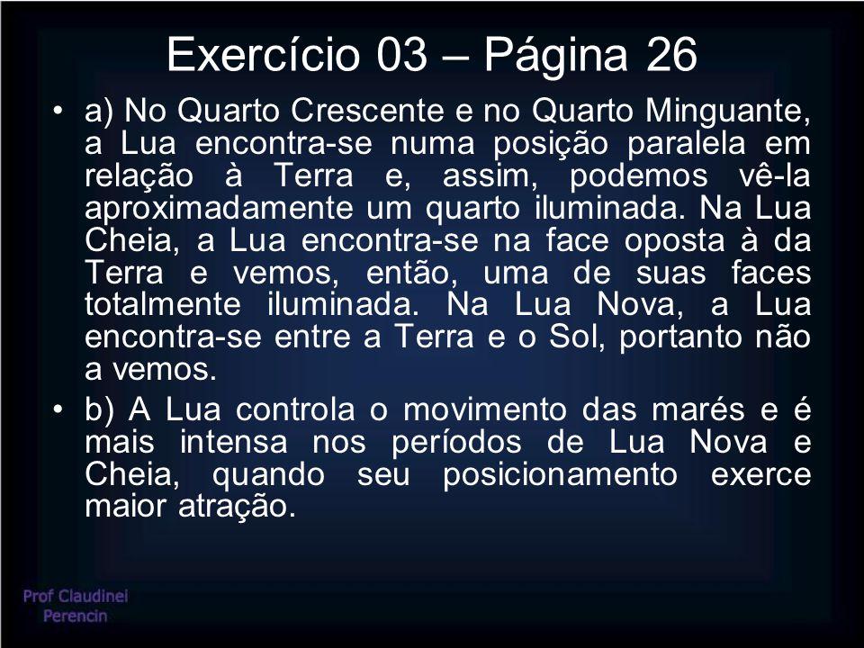 Exercício 03 – Página 26 a) No Quarto Crescente e no Quarto Minguante, a Lua encontra-se numa posição paralela em relação à Terra e, assim, podemos vê