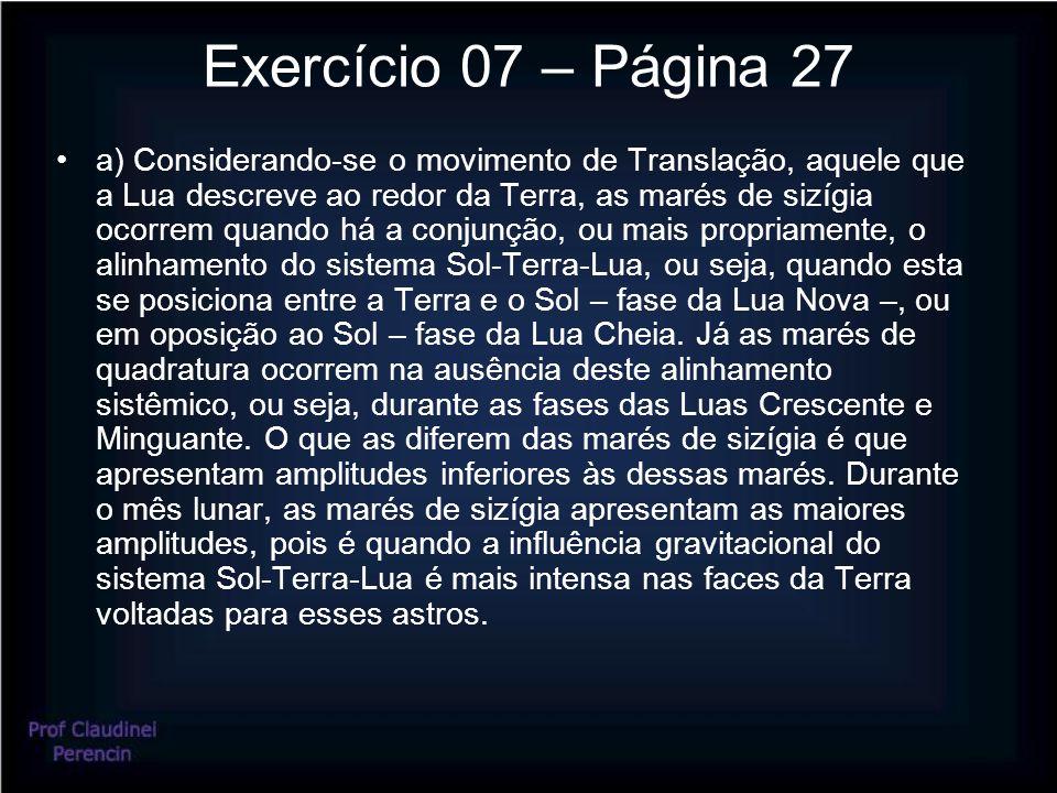 Exercício 07 – Página 27 a) Considerando-se o movimento de Translação, aquele que a Lua descreve ao redor da Terra, as marés de sizígia ocorrem quando