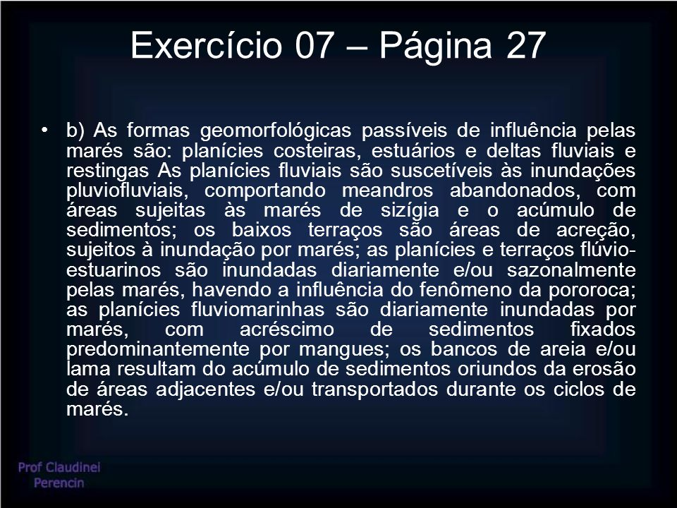 Exercício 07 – Página 27 b) As formas geomorfológicas passíveis de influência pelas marés são: planícies costeiras, estuários e deltas fluviais e rest
