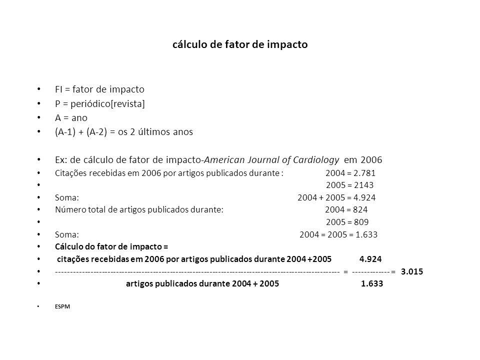 cálculo de fator de impacto FI = fator de impacto P = periódico[revista] A = ano (A-1) + (A-2) = os 2 últimos anos Ex: de cálculo de fator de impacto-American Journal of Cardiology em 2006 Citações recebidas em 2006 por artigos publicados durante : 2004 = 2.781 2005 = 2143 Soma: 2004 + 2005 = 4.924 Número total de artigos publicados durante: 2004 = 824 2005 = 809 Soma: 2004 = 2005 = 1.633 Cálculo do fator de impacto = citações recebidas em 2006 por artigos publicados durante 2004 +2005 4.924 ---------------------------------------------------------------------------------------------------- = ------------- = 3.015 artigos publicados durante 2004 + 2005 1.633 ESPM