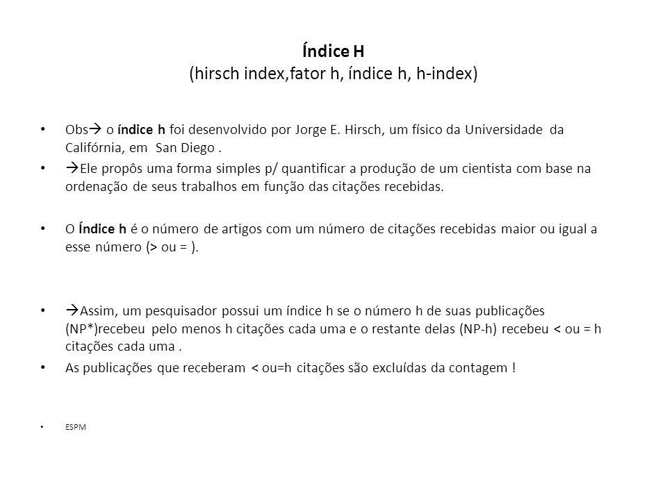 Índice H (hirsch index,fator h, índice h, h-index) Obs  o índice h foi desenvolvido por Jorge E.