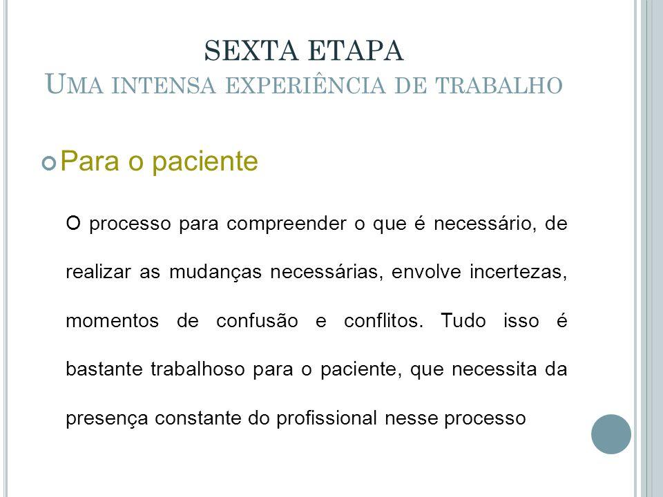 SEXTA ETAPA U MA INTENSA EXPERIÊNCIA DE TRABALHO Para o paciente O processo para compreender o que é necessário, de realizar as mudanças necessárias,