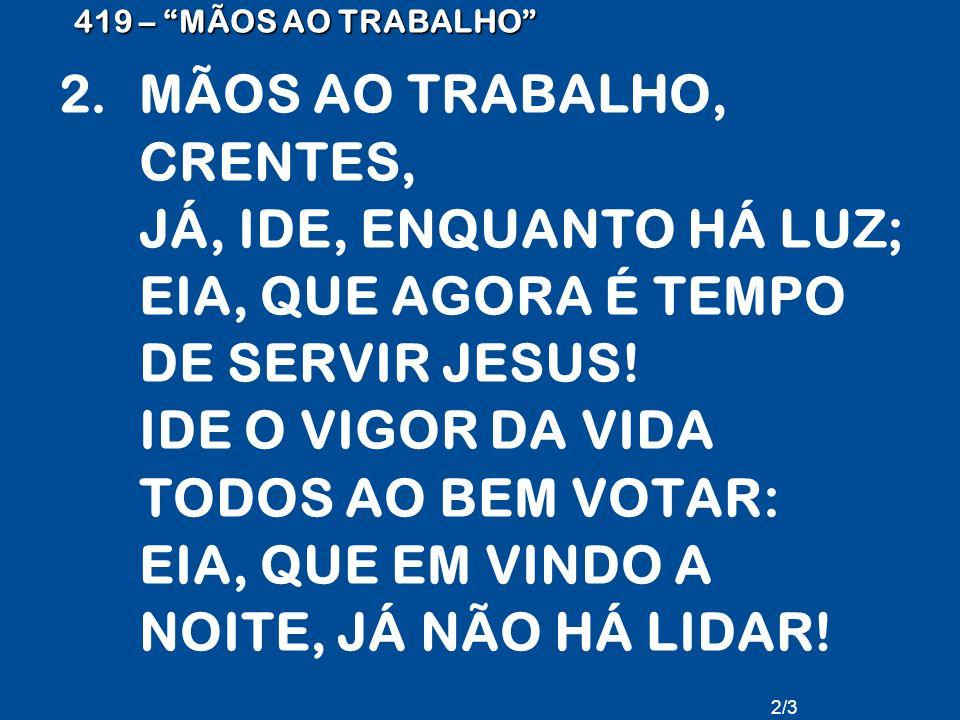 """419 – """"MÃOS AO TRABALHO"""" 2.MÃOS AO TRABALHO, CRENTES, JÁ, IDE, ENQUANTO HÁ LUZ; EIA, QUE AGORA É TEMPO DE SERVIR JESUS! IDE O VIGOR DA VIDA TODOS AO B"""