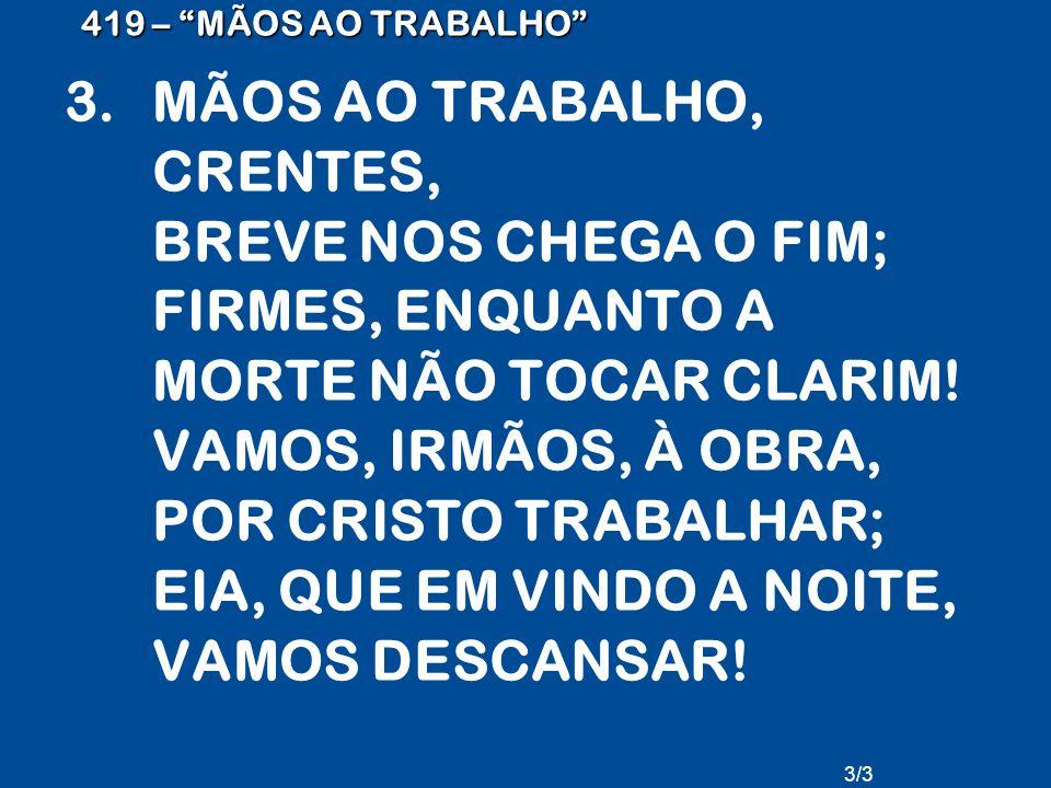 """419 – """"MÃOS AO TRABALHO"""" 3.MÃOS AO TRABALHO, CRENTES, BREVE NOS CHEGA O FIM; FIRMES, ENQUANTO A MORTE NÃO TOCAR CLARIM! VAMOS, IRMÃOS, À OBRA, POR CRI"""