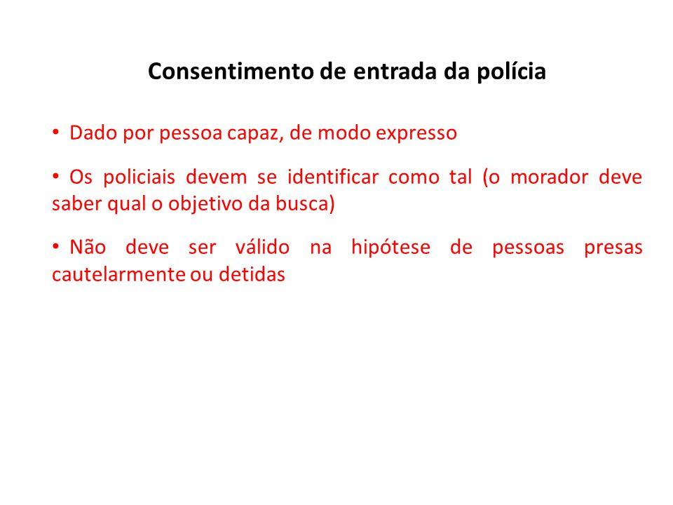 Consentimento de entrada da polícia Dado por pessoa capaz, de modo expresso Os policiais devem se identificar como tal (o morador deve saber qual o ob