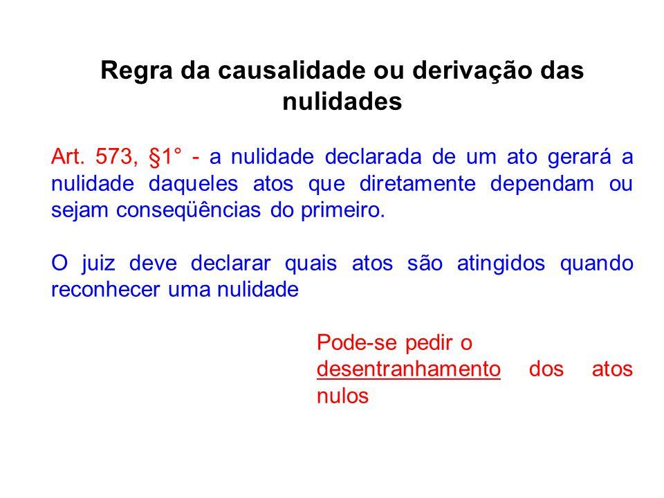 Regra da causalidade ou derivação das nulidades Art. 573, §1° - a nulidade declarada de um ato gerará a nulidade daqueles atos que diretamente dependa