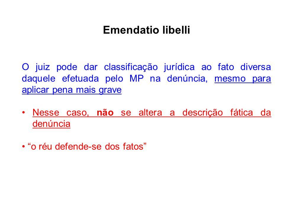 Emendatio libelli O juiz pode dar classificação jurídica ao fato diversa daquele efetuada pelo MP na denúncia, mesmo para aplicar pena mais grave Ness