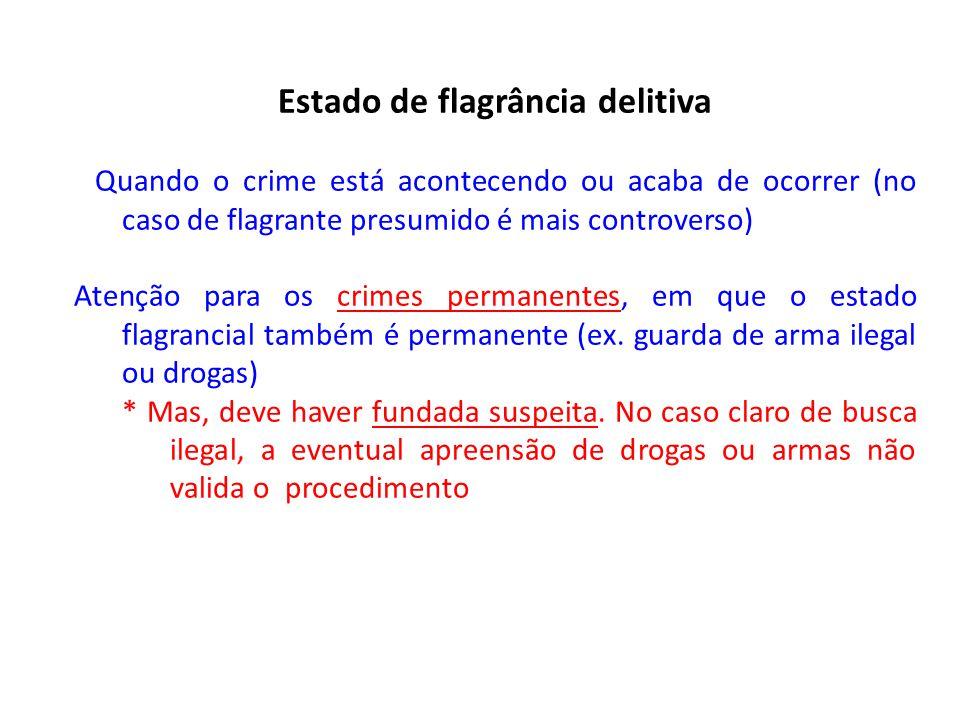 Estado de flagrância delitiva Quando o crime está acontecendo ou acaba de ocorrer (no caso de flagrante presumido é mais controverso) Atenção para os