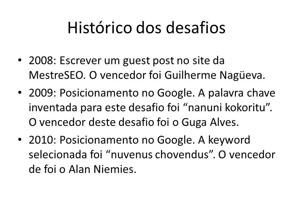 Histórico dos desafios 2008: Escrever um guest post no site da MestreSEO. O vencedor foi Guilherme Nagüeva. 2009: Posicionamento no Google. A palavra