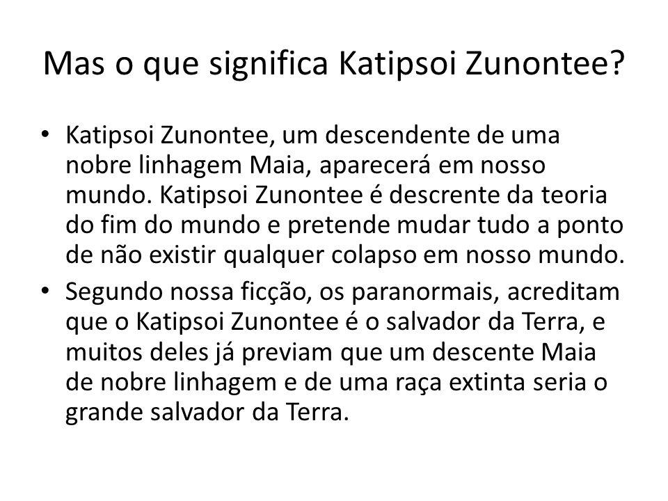 Mas o que significa Katipsoi Zunontee? Katipsoi Zunontee, um descendente de uma nobre linhagem Maia, aparecerá em nosso mundo. Katipsoi Zunontee é des