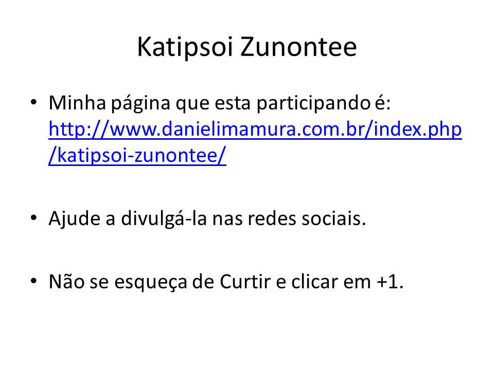 Katipsoi Zunontee Minha página que esta participando é: http://www.danielimamura.com.br/index.php /katipsoi-zunontee/ http://www.danielimamura.com.br/index.php /katipsoi-zunontee/ Ajude a divulgá-la nas redes sociais.