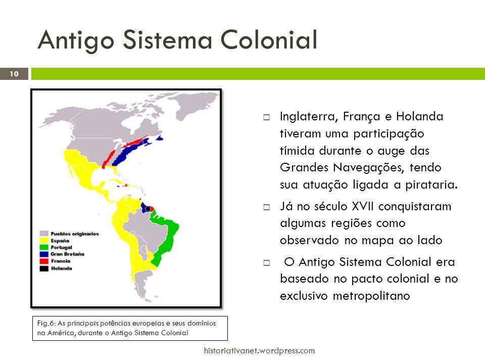Antigo Sistema Colonial  Inglaterra, França e Holanda tiveram uma participação tímida durante o auge das Grandes Navegações, tendo sua atuação ligada