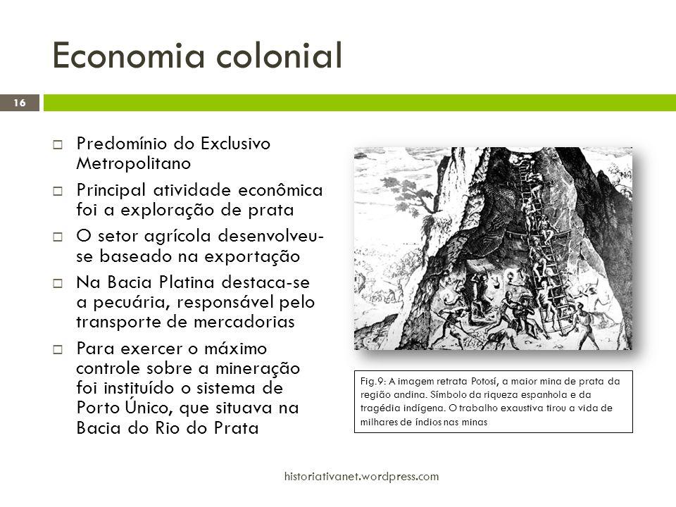 Economia colonial  Predomínio do Exclusivo Metropolitano  Principal atividade econômica foi a exploração de prata  O setor agrícola desenvolveu- se