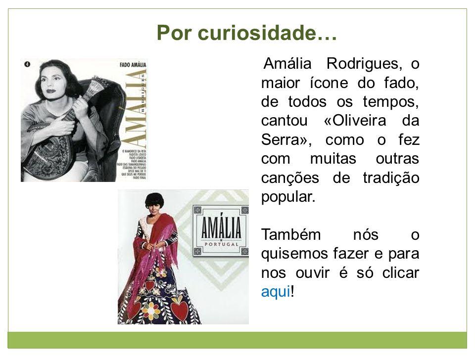Por curiosidade… Amália Rodrigues, o maior ícone do fado, de todos os tempos, cantou «Oliveira da Serra», como o fez com muitas outras canções de tradição popular.