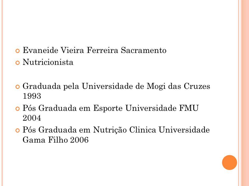 Evaneide Vieira Ferreira Sacramento Nutricionista Graduada pela Universidade de Mogi das Cruzes 1993 Pós Graduada em Esporte Universidade FMU 2004 Pós