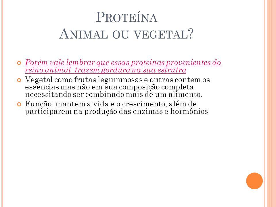 P ROTEÍNA A NIMAL OU VEGETAL ? Porém vale lembrar que essas proteinas provenientes do reino animal trazem gordura na sua estrutra Vegetal como frutas