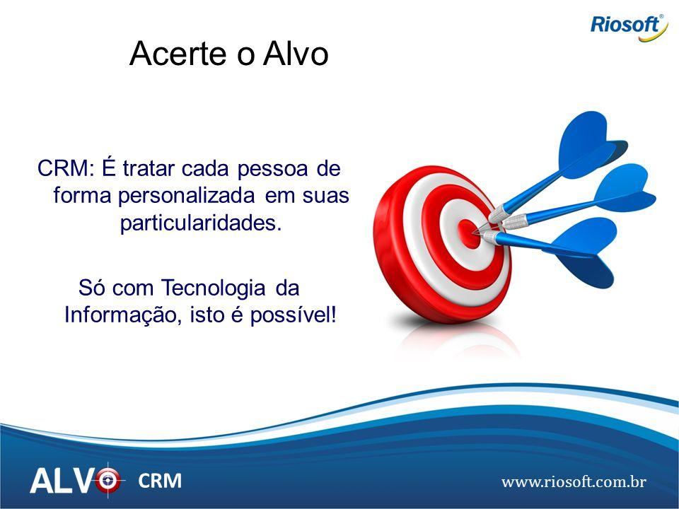 www.riosoft.com.br CRM Acerte o Alvo CRM: É tratar cada pessoa de forma personalizada em suas particularidades. Só com Tecnologia da Informação, isto
