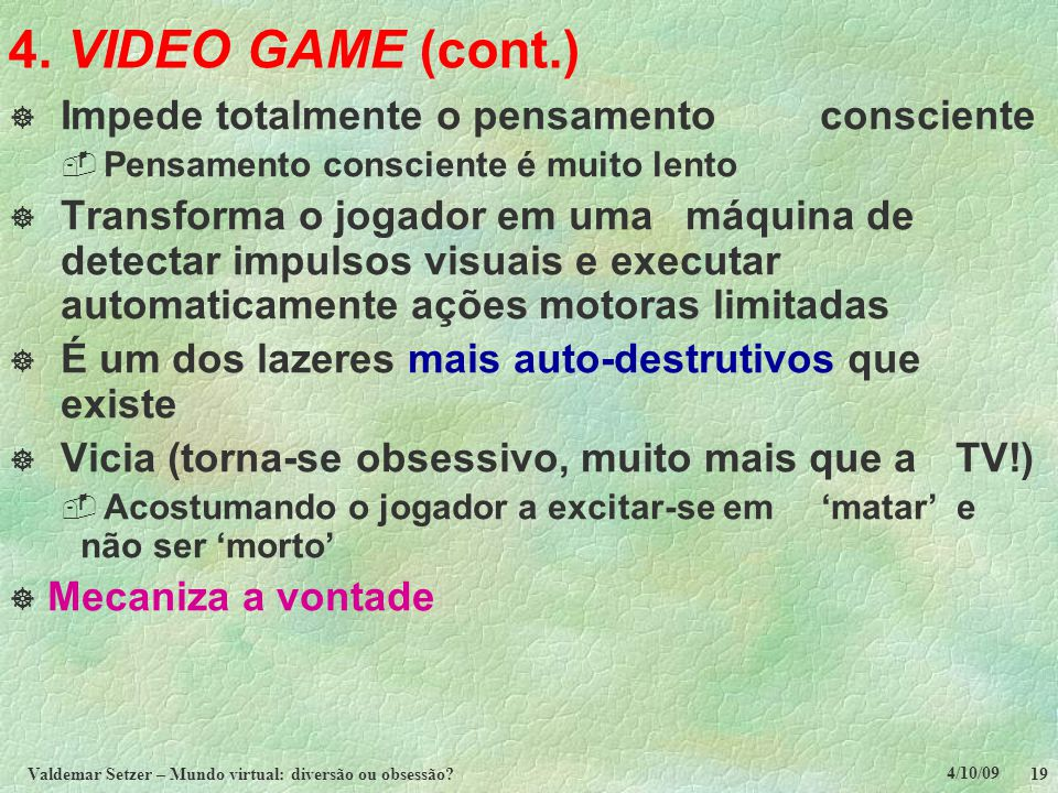 4/10/09 Valdemar Setzer – Mundo virtual: diversão ou obsessão? 19 4. VIDEO GAME (cont.)  Impede totalmente o pensamento consciente  Pensamento consc