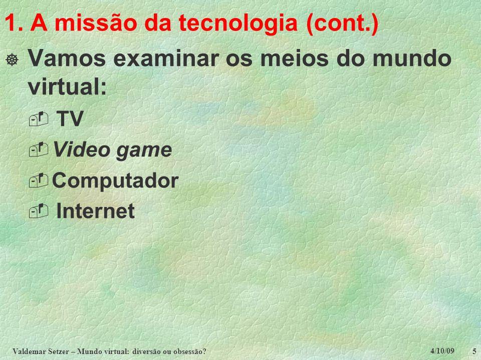 4/10/09 Valdemar Setzer – Mundo virtual: diversão ou obsessão? 5 1. A missão da tecnologia (cont.)  Vamos examinar os meios do mundo virtual:  TV 