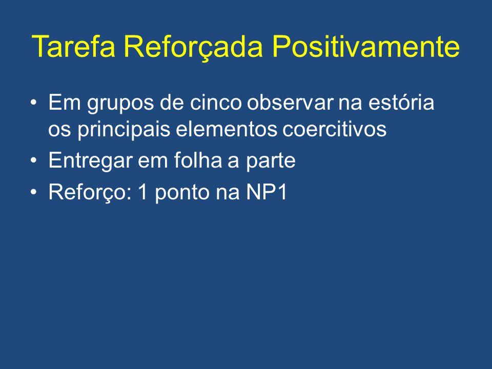 Tarefa Reforçada Positivamente Em grupos de cinco observar na estória os principais elementos coercitivos Entregar em folha a parte Reforço: 1 ponto n