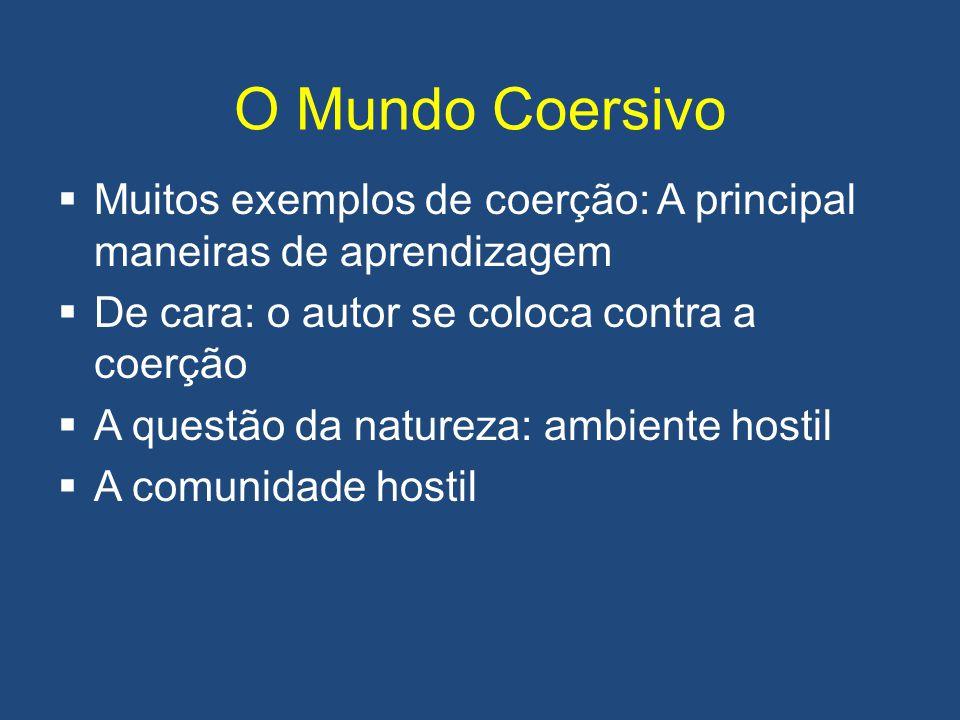 O Mundo Coersivo  Muitos exemplos de coerção: A principal maneiras de aprendizagem  De cara: o autor se coloca contra a coerção  A questão da natur