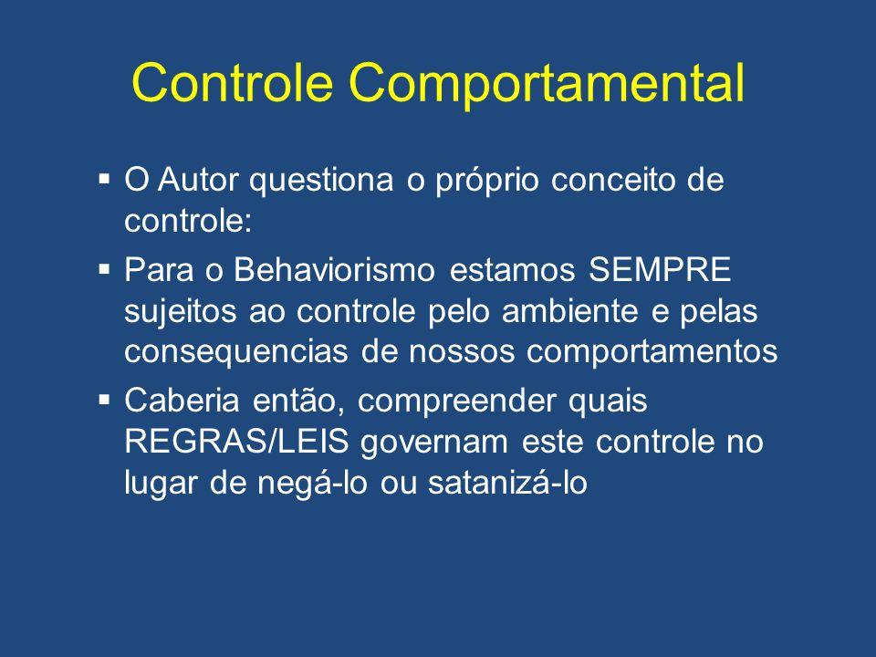 Controle Comportamental  O Autor questiona o próprio conceito de controle:  Para o Behaviorismo estamos SEMPRE sujeitos ao controle pelo ambiente e