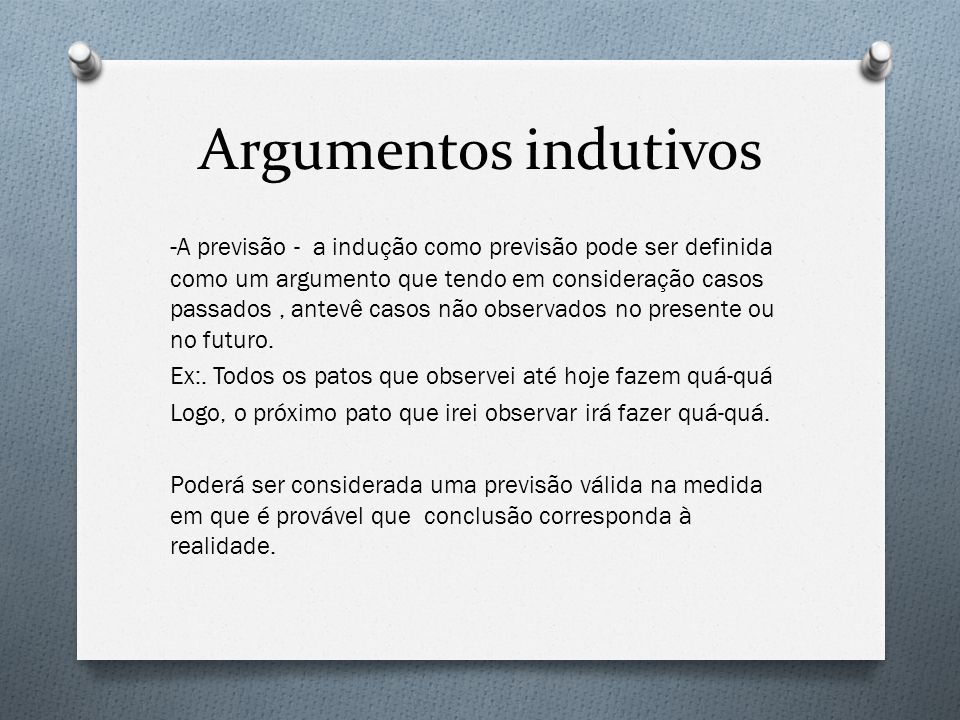 Argumentos indutivos - A previsão - a indução como previsão pode ser definida como um argumento que tendo em consideração casos passados, antevê casos